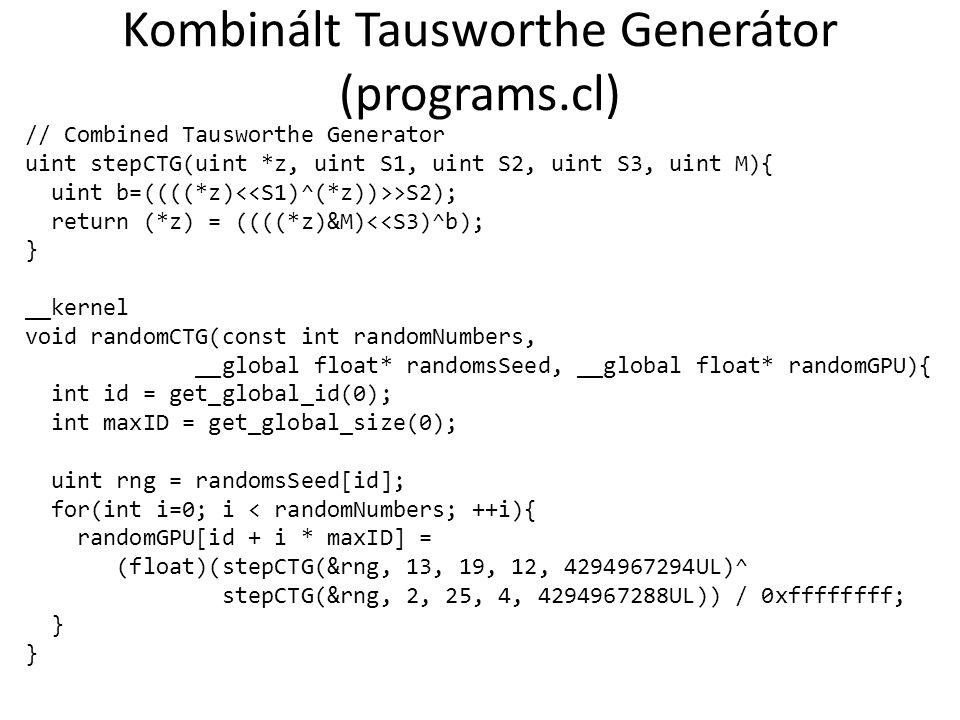 Kombinált Tausworthe Generátor (programs.cl) // Combined Tausworthe Generator uint stepCTG(uint *z, uint S1, uint S2, uint S3, uint M){ uint b=((((*z) >S2); return (*z) = ((((*z)&M)<<S3)^b); } __kernel void randomCTG(const int randomNumbers, __global float* randomsSeed, __global float* randomGPU){ int id = get_global_id(0); int maxID = get_global_size(0); uint rng = randomsSeed[id]; for(int i=0; i < randomNumbers; ++i){ randomGPU[id + i * maxID] = (float)(stepCTG(&rng, 13, 19, 12, 4294967294UL)^ stepCTG(&rng, 2, 25, 4, 4294967288UL)) / 0xffffffff; }