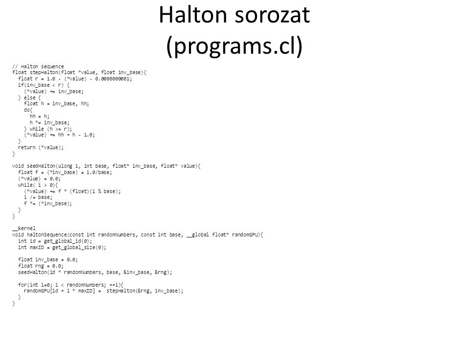 Halton sorozat (programs.cl) // Halton sequence float stepHalton(float *value, float inv_base){ float r = 1.0 - (*value) - 0.0000000001; if(inv_base < r) { (*value) += inv_base; } else { float h = inv_base, hh; do{ hh = h; h *= inv_base; } while (h >= r); (*value) += hh + h - 1.0; } return (*value); } void seedHalton(ulong i, int base, float* inv_base, float* value){ float f = (*inv_base) = 1.0/base; (*value) = 0.0; while( i > 0){ (*value) += f * (float)(i % base); i /= base; f *= (*inv_base); } __kernel void haltonSequence(const int randomNumbers, const int base, __global float* randomGPU){ int id = get_global_id(0); int maxID = get_global_size(0); float inv_base = 0.0; float rng = 0.0; seedHalton(id * randomNumbers, base, &inv_base, &rng); for(int i=0; i < randomNumbers; ++i){ randomGPU[id + i * maxID] = stepHalton(&rng, inv_base); }