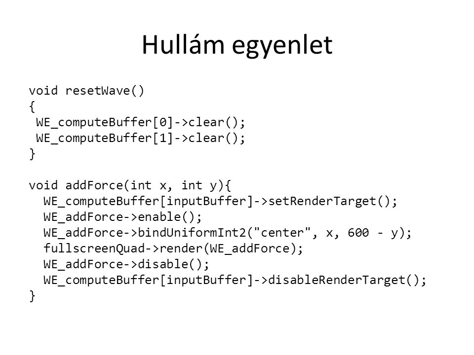 Hullám egyenlet void resetWave() { WE_computeBuffer[0]->clear(); WE_computeBuffer[1]->clear(); } void addForce(int x, int y){ WE_computeBuffer[inputBuffer]->setRenderTarget(); WE_addForce->enable(); WE_addForce->bindUniformInt2( center , x, 600 - y); fullscreenQuad->render(WE_addForce); WE_addForce->disable(); WE_computeBuffer[inputBuffer]->disableRenderTarget(); }
