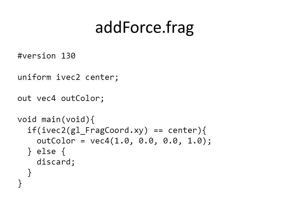 addForce.frag #version 130 uniform ivec2 center; out vec4 outColor; void main(void){ if(ivec2(gl_FragCoord.xy) == center){ outColor = vec4(1.0, 0.0, 0