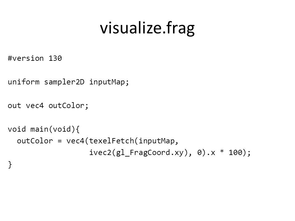 visualize.frag #version 130 uniform sampler2D inputMap; out vec4 outColor; void main(void){ outColor = vec4(texelFetch(inputMap, ivec2(gl_FragCoord.xy), 0).x * 100); }