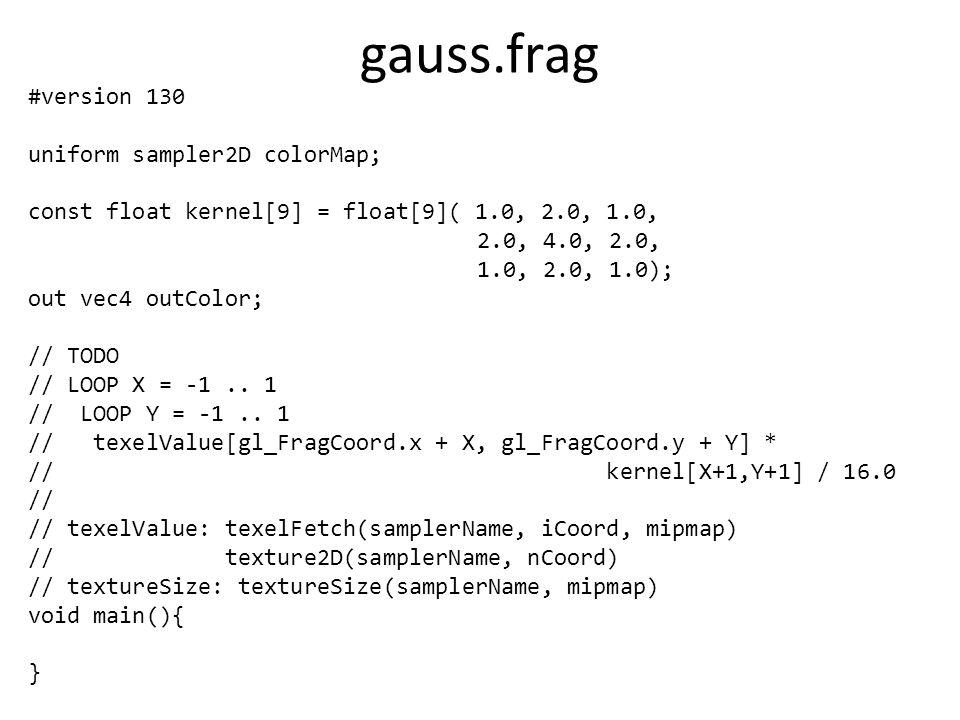 gauss.frag #version 130 uniform sampler2D colorMap; const float kernel[9] = float[9]( 1.0, 2.0, 1.0, 2.0, 4.0, 2.0, 1.0, 2.0, 1.0); out vec4 outColor;