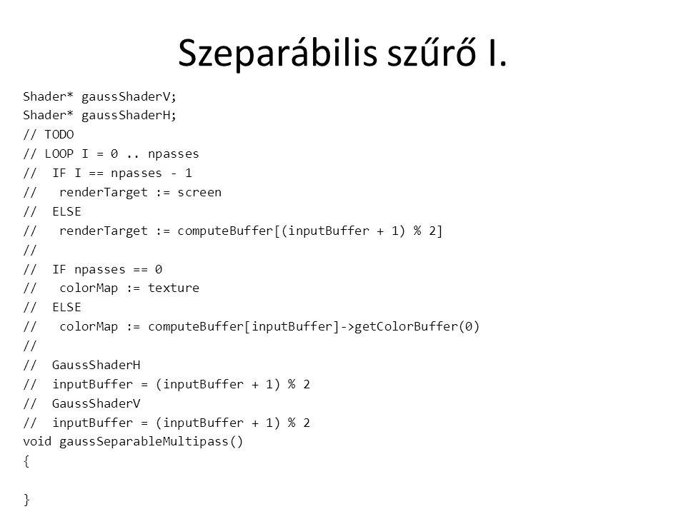 Szeparábilis szűrő I. Shader* gaussShaderV; Shader* gaussShaderH; // TODO // LOOP I = 0..