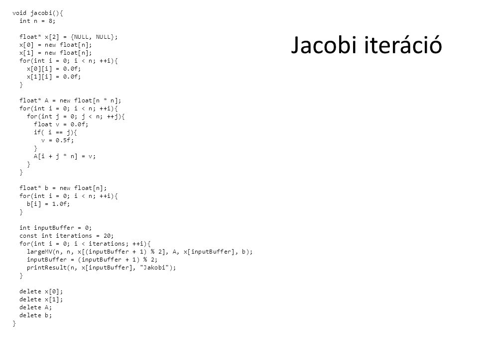 Jacobi iteráció void jacobi(){ int n = 8; float* x[2] = {NULL, NULL}; x[0] = new float[n]; x[1] = new float[n]; for(int i = 0; i < n; ++i){ x[0][i] = 0.0f; x[1][i] = 0.0f; } float* A = new float[n * n]; for(int i = 0; i < n; ++i){ for(int j = 0; j < n; ++j){ float v = 0.0f; if( i == j){ v = 0.5f; } A[i + j * n] = v; } float* b = new float[n]; for(int i = 0; i < n; ++i){ b[i] = 1.0f; } int inputBuffer = 0; const int iterations = 20; for(int i = 0; i < iterations; ++i){ largeMV(n, n, x[(inputBuffer + 1) % 2], A, x[inputBuffer], b); inputBuffer = (inputBuffer + 1) % 2; printResult(n, x[inputBuffer], Jakobi ); } delete x[0]; delete x[1]; delete A; delete b; }