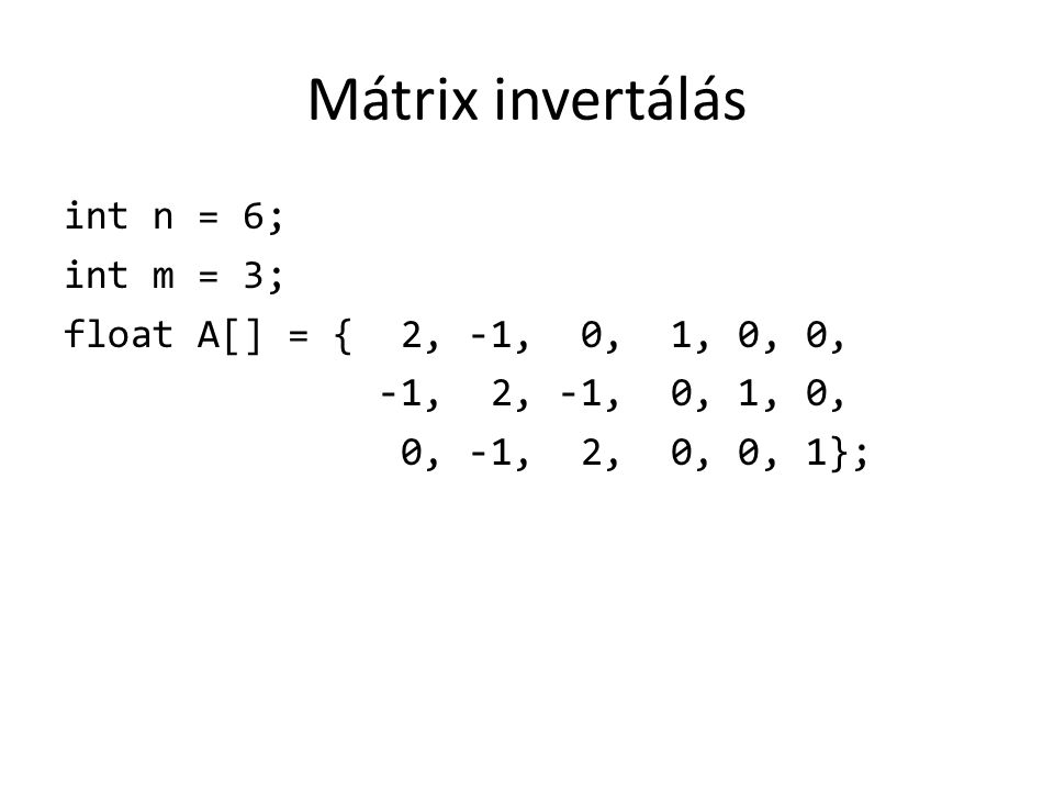 Mátrix invertálás int n = 6; int m = 3; float A[] = { 2, -1, 0, 1, 0, 0, -1, 2, -1, 0, 1, 0, 0, -1, 2, 0, 0, 1};