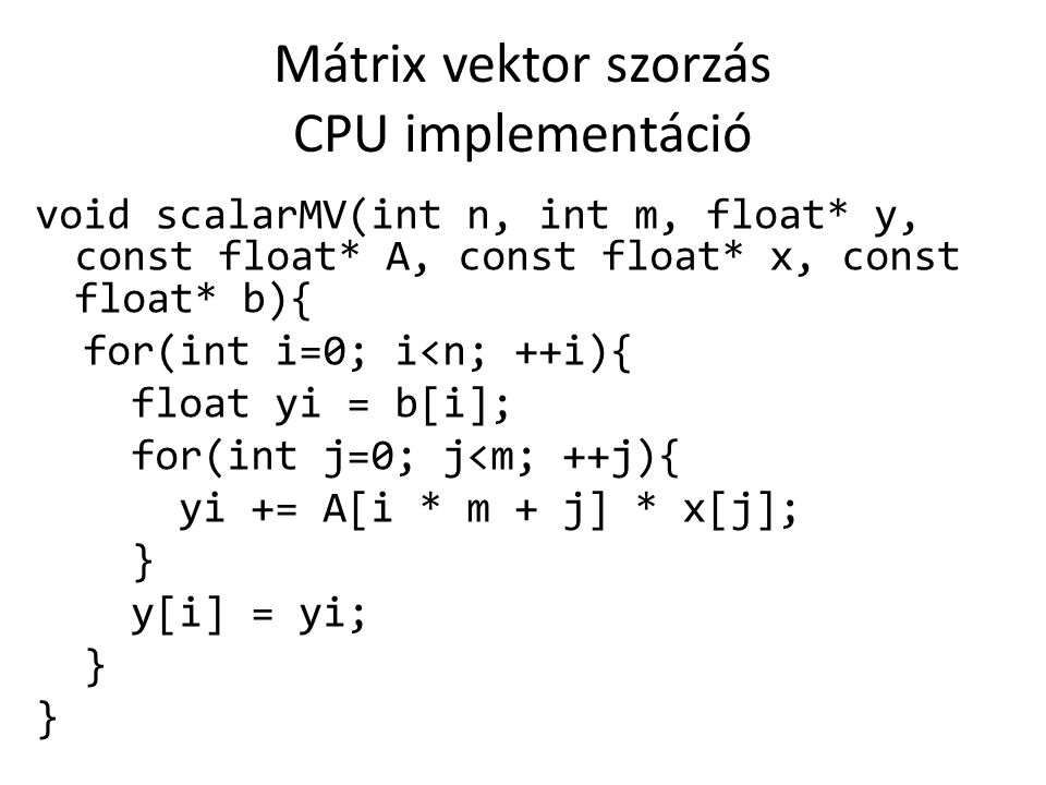Mátrix vektor szorzás CPU implementáció void scalarMV(int n, int m, float* y, const float* A, const float* x, const float* b){ for(int i=0; i<n; ++i){ float yi = b[i]; for(int j=0; j<m; ++j){ yi += A[i * m + j] * x[j]; } y[i] = yi; }