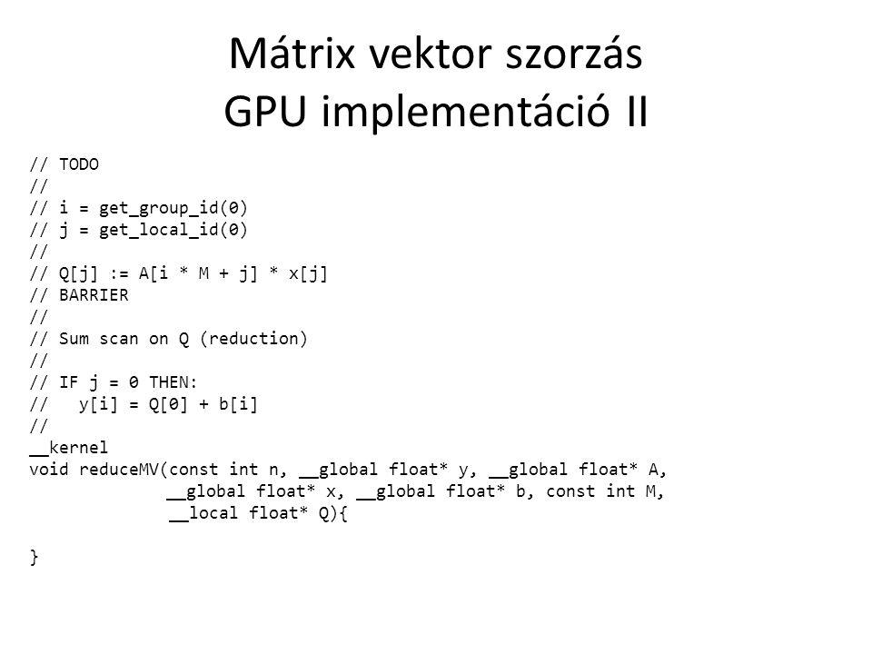 Mátrix vektor szorzás GPU implementáció III // TODO // // t := get_local_id(0) / Z // z := get_local_id(0) % Z // // FOR i := t ; i < n ; i := i + T : // Q[t * Z + z] = 0 // FOR j := z ; j < m ; j += Z : // Q[t * Z + z] += A[j + i * m] * x[j] // END FOR // // Sum scan on Q (reduction) // // IF z = 0 THEN: // y[i] = Q[t * Z + 0] + b[i] // __kernel void largeMV(const int n, const int m, __global float* y, __global float* A, __global float* x, __global float* b, const int T, const int Z, __local float* Q){ }