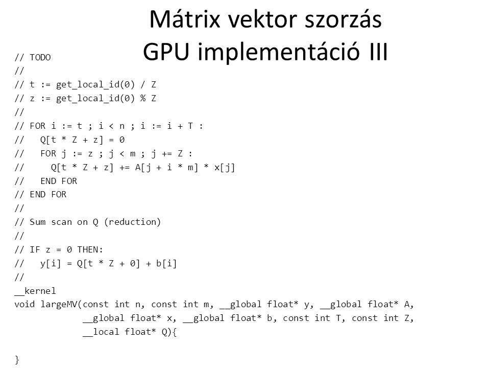 Mátrix vektor szorzás GPU implementáció III // TODO // // t := get_local_id(0) / Z // z := get_local_id(0) % Z // // FOR i := t ; i < n ; i := i + T :