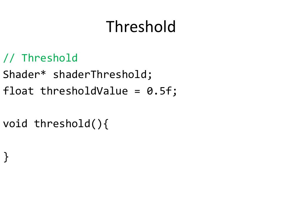 Threshold // Threshold Shader* shaderThreshold; float thresholdValue = 0.5f; void threshold(){ }