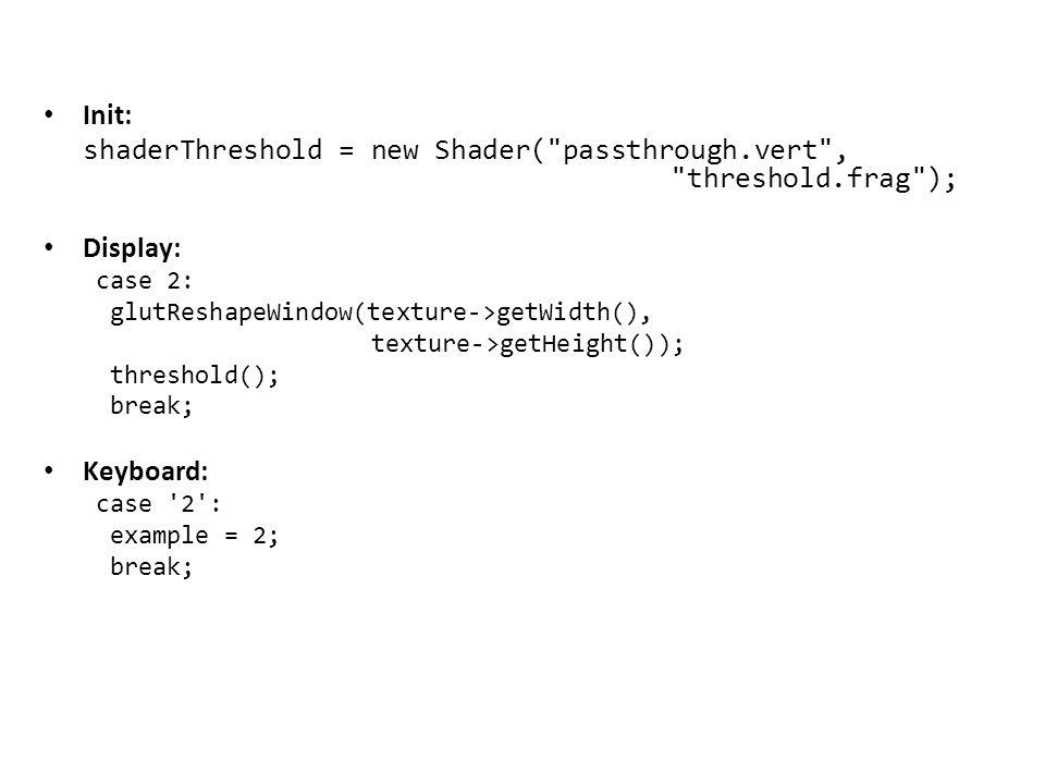 Init: shaderThreshold = new Shader( passthrough.vert , threshold.frag ); Display: case 2: glutReshapeWindow(texture->getWidth(), texture->getHeight()); threshold(); break; Keyboard: case 2 : example = 2; break;