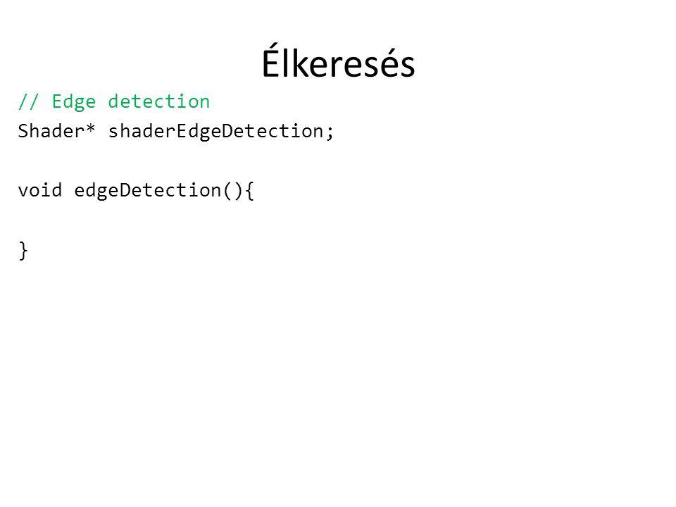 Élkeresés // Edge detection Shader* shaderEdgeDetection; void edgeDetection(){ }