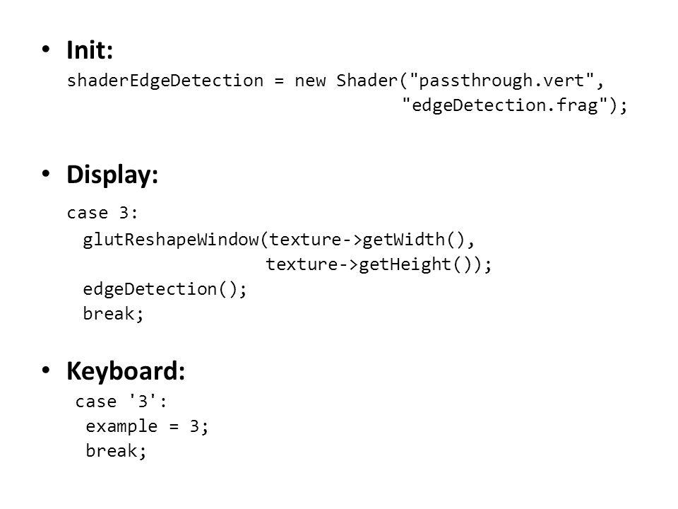 Init: shaderEdgeDetection = new Shader( passthrough.vert , edgeDetection.frag ); Display: case 3: glutReshapeWindow(texture->getWidth(), texture->getHeight()); edgeDetection(); break; Keyboard: case 3 : example = 3; break;