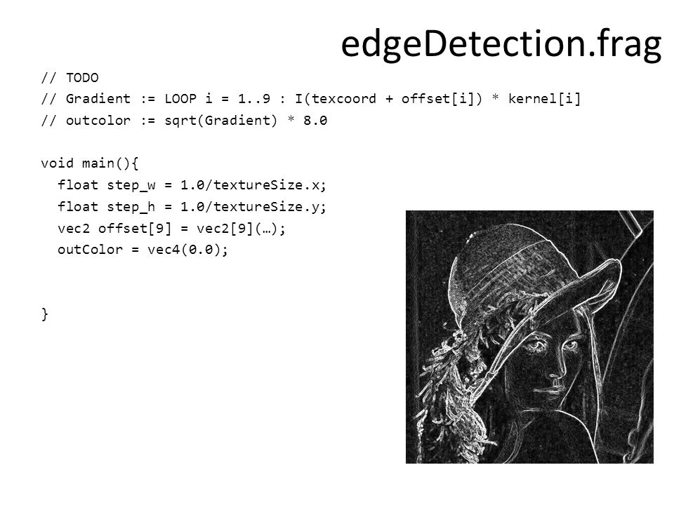 edgeDetection.frag // TODO // Gradient := LOOP i = 1..9 : I(texcoord + offset[i]) * kernel[i] // outcolor := sqrt(Gradient) * 8.0 void main(){ float step_w = 1.0/textureSize.x; float step_h = 1.0/textureSize.y; vec2 offset[9] = vec2[9](…); outColor = vec4(0.0); }