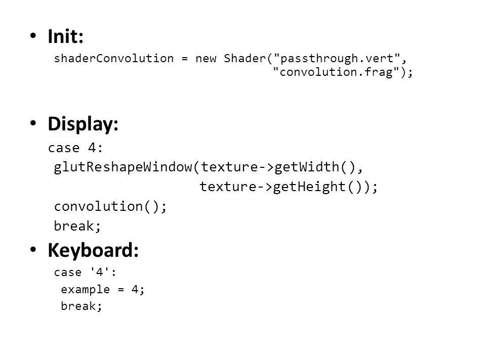 Init: shaderConvolution = new Shader( passthrough.vert , convolution.frag ); Display: case 4: glutReshapeWindow(texture->getWidth(), texture->getHeight()); convolution(); break; Keyboard: case 4 : example = 4; break;