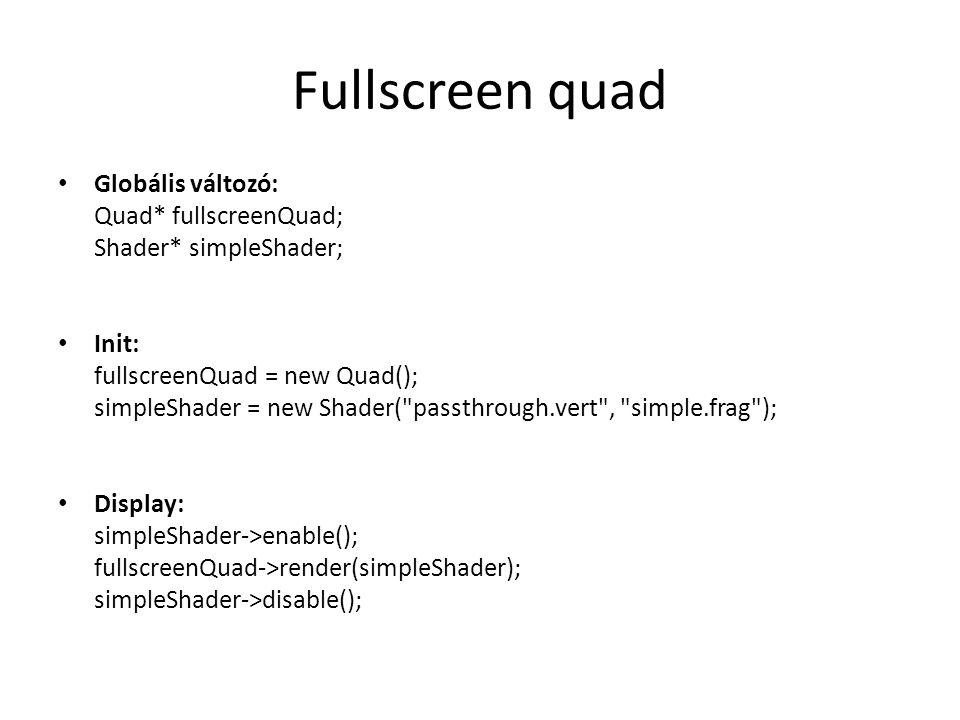 Fullscreen quad Globális változó: Quad* fullscreenQuad; Shader* simpleShader; Init: fullscreenQuad = new Quad(); simpleShader = new Shader( passthrough.vert , simple.frag ); Display: simpleShader->enable(); fullscreenQuad->render(simpleShader); simpleShader->disable();