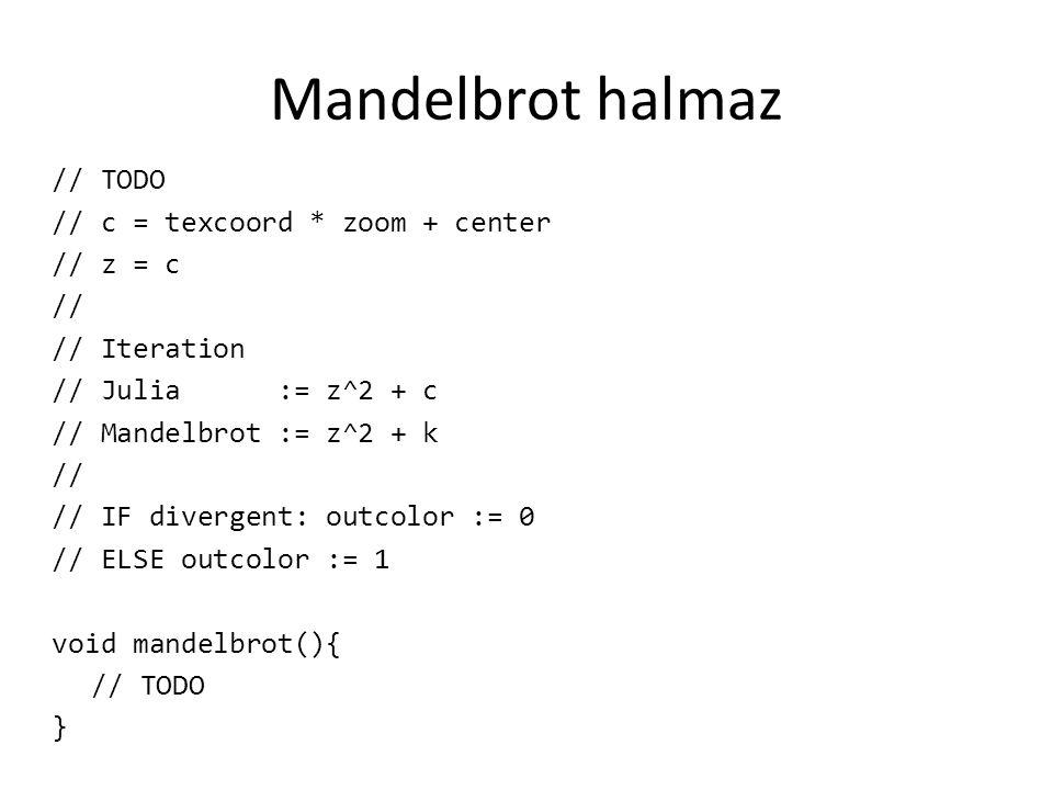 Mandelbrot halmaz // TODO // c = texcoord * zoom + center // z = c // // Iteration // Julia := z^2 + c // Mandelbrot := z^2 + k // // IF divergent: outcolor := 0 // ELSE outcolor := 1 void mandelbrot(){ // TODO }