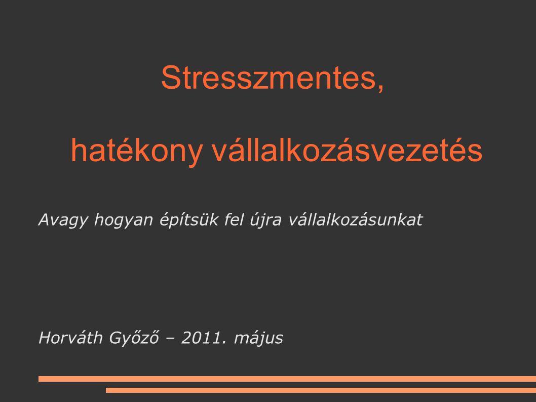 Stresszmentes, hatékony vállalkozásvezetés Avagy hogyan építsük fel újra vállalkozásunkat Horváth Győző – 2011.