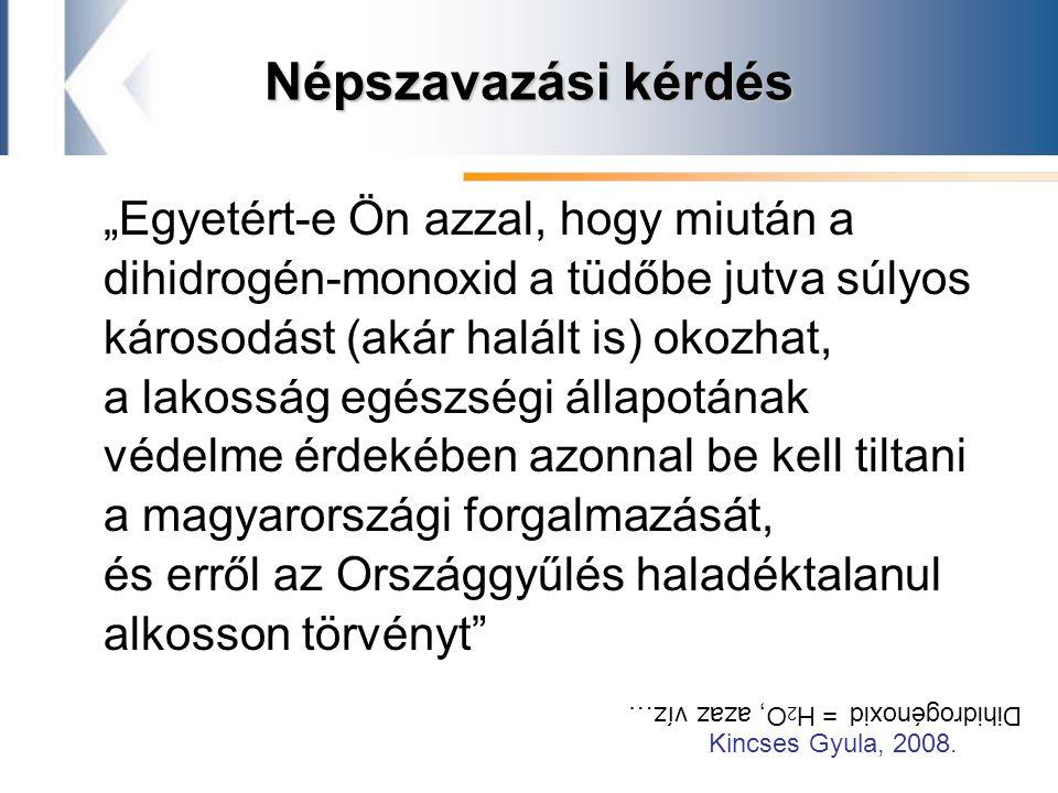 """Népszavazási kérdés """"Egyetért-e Ön azzal, hogy miután a dihidrogén-monoxid a tüdőbe jutva súlyos károsodást (akár halált is) okozhat, a lakosság egészségi állapotának védelme érdekében azonnal be kell tiltani a magyarországi forgalmazását, és erről az Országgyűlés haladéktalanul alkosson törvényt Dihidrogénoxid = H 2 O, azaz víz… Kincses Gyula, 2008."""