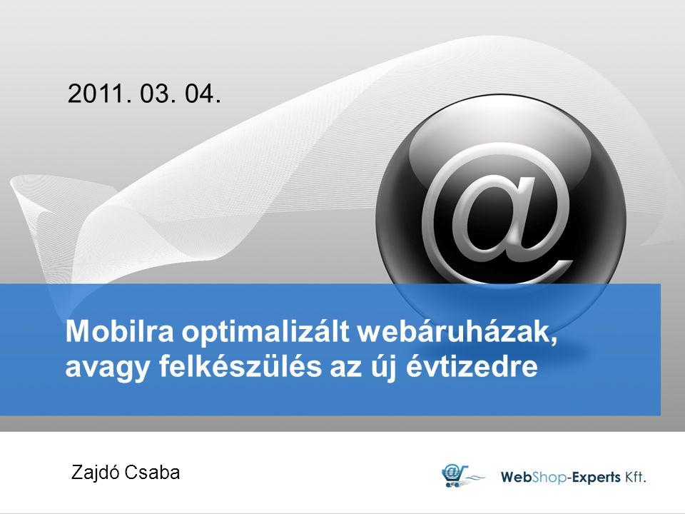 Mobilra optimalizált webáruházak, avagy felkészülés az új évtizedre 2011. 03. 04. Zajdó Csaba