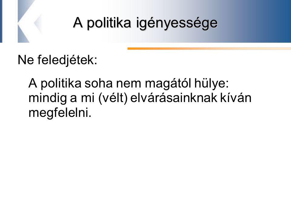 A politika igényessége Ne feledjétek: A politika soha nem magától hülye: mindig a mi (vélt) elvárásainknak kíván megfelelni.