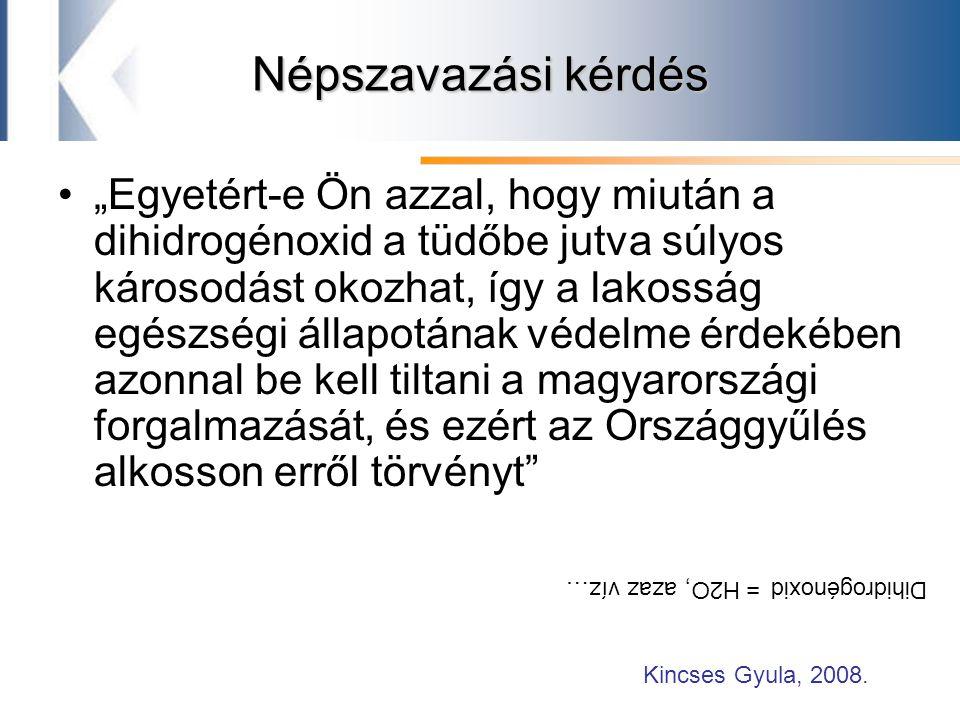 """Népszavazási kérdés """"Egyetért-e Ön azzal, hogy miután a dihidrogénoxid a tüdőbe jutva súlyos károsodást okozhat, így a lakosság egészségi állapotának védelme érdekében azonnal be kell tiltani a magyarországi forgalmazását, és ezért az Országgyűlés alkosson erről törvényt Dihidrogénoxid = H2O, azaz víz… Kincses Gyula, 2008."""