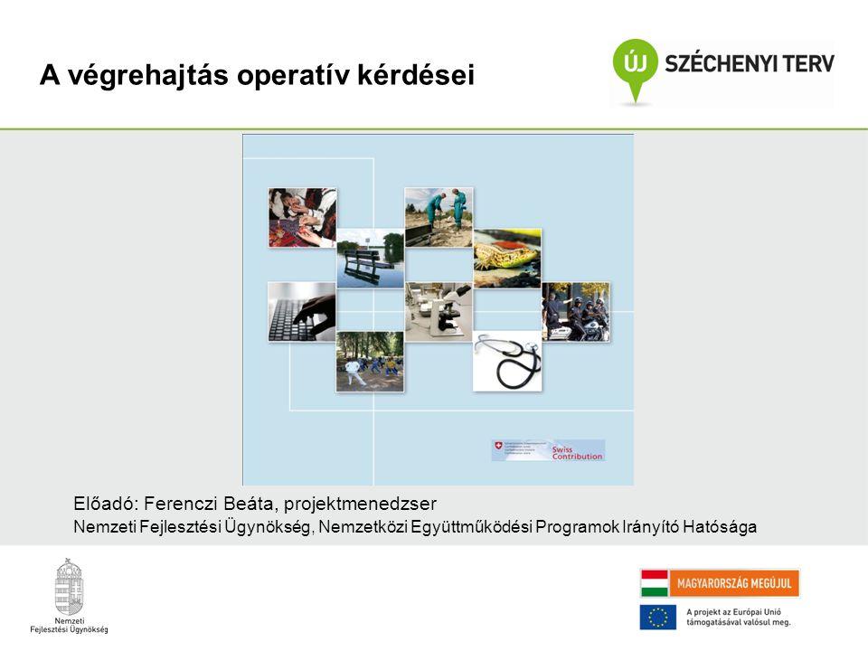 A végrehajtás operatív kérdései Előadó: Ferenczi Beáta, projektmenedzser Nemzeti Fejlesztési Ügynökség, Nemzetközi Együttműködési Programok Irányító Hatósága