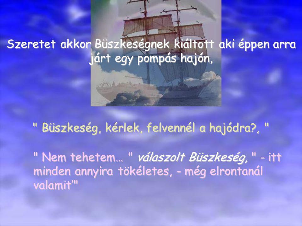 Szeretet akkor Büszkeségnek kiáltott aki éppen arra járt egy pompás hajón, Büszkeség, kérlek, felvennél a hajódra?, Nem tehetem… válaszolt Büszkeség, - itt minden annyira tökéletes, - még elrontanál valamit'