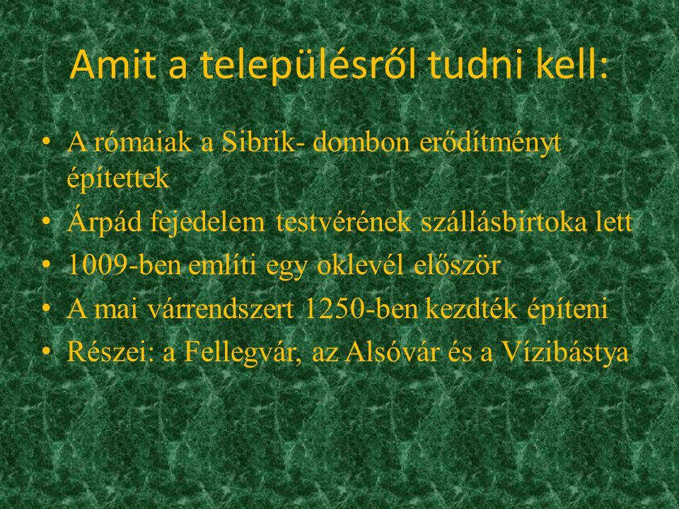 Amit a településről tudni kell: A rómaiak a Sibrik- dombon erődítményt építettek Árpád fejedelem testvérének szállásbirtoka lett 1009-ben említi egy oklevél először A mai várrendszert 1250-ben kezdték építeni Részei: a Fellegvár, az Alsóvár és a Vízibástya