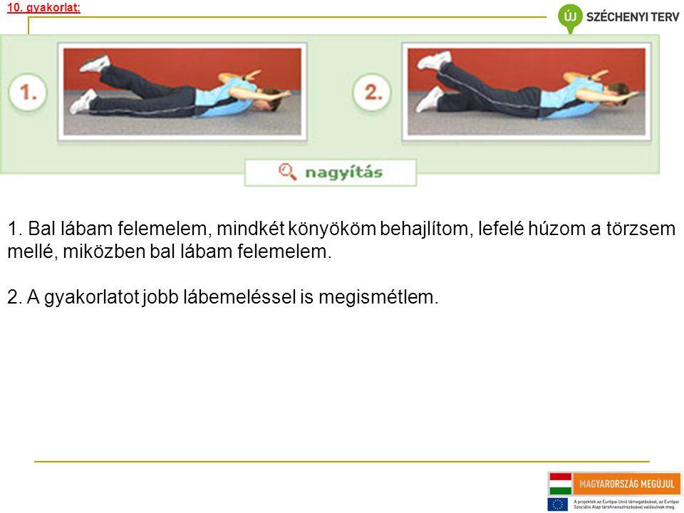 10. gyakorlat: 1. Bal lábam felemelem, mindkét könyököm behajlítom, lefelé húzom a törzsem mellé, miközben bal lábam felemelem. 2. A gyakorlatot jobb