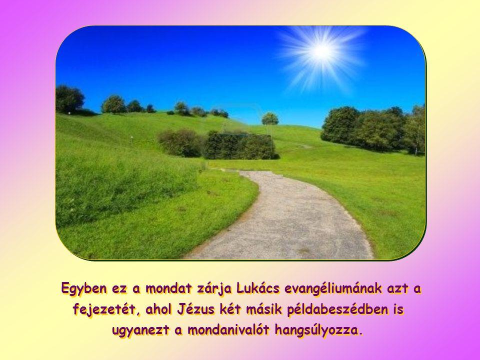 Egyben ez a mondat zárja Lukács evangéliumának azt a fejezetét, ahol Jézus két másik példabeszédben is ugyanezt a mondanivalót hangsúlyozza.
