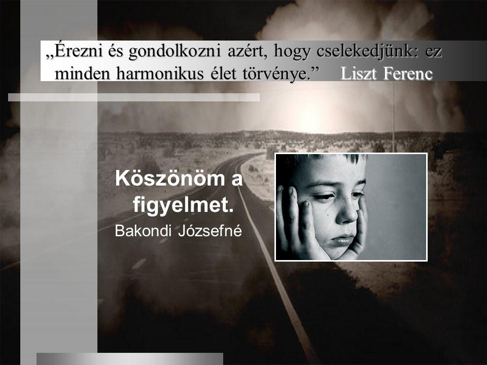 """""""Érezni és gondolkozni azért, hogy cselekedjünk: ez minden harmonikus élet törvénye."""" Liszt Ferenc Köszönöm a figyelmet. Bakondi Józsefné"""