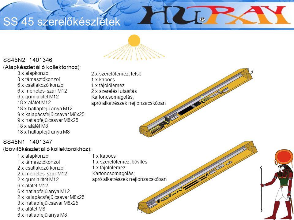 SS 45 szerelőkészletek SS45N2 1401346 (Alapkészlet álló kollektorhoz): 3 x alapkonzol 3 x támasztókonzol 6 x csatlakozó konzol 6 x menetes szár M12 6 x gumialátét M12 18 x alátét M12 18 x hatlapfejű anya M12 9 x kalapácsfejű csavar M8x25 9 x hatlapfejű csavar M8x25 18 x alátét M8 18 x hatlapfejű anya M8 SS45N1 1401347 (Bővítőkészlet álló kollektorokhoz): 1 x alapkonzol 1 x támasztókonzol 2 x csatlakozó konzol 2 x menetes szár M12 2 x gumialátét M12 6 x alátét M12 6 x hatlapfejű anya M12 2 x kalapácsfejű csavar M8x25 3 x hatlapfejű csavar M8x25 6 x alátét M8 6 x hatlapfejű anya M8 1 x kapocs 1 x szerelőlemez, bővítés 1 x tájolólemez Kartoncsomagolás; apró alkatrészek nejlonzacskóban 2 x szerelőlemez, felső 1 x kapocs 1 x tájolólemez 2 x szerelési utasítás Kartoncsomagolás; apró alkatrészek nejlonzacskóban