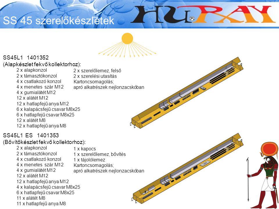SS45L1 1401352 (Alapkészlet fekvő kollektorhoz): 2 x alapkonzol 2 x támasztókonzol 4 x csatlakozó konzol 4 x menetes szár M12 4 x gumialátét M12 12 x alátét M12 12 x hatlapfejű anya M12 6 x kalapácsfejű csavar M8x25 6 x hatlapfejű csavar M8x25 12 x alátét M8 12 x hatlapfejű anya M8 SS45L1 ES 1401353 (Bővítőkészlet fekvő kollektorhoz): 2 x alapkonzol 2 x támasztókonzol 4 x csatlakozó konzol 4 x menetes szár M12 4 x gumialátét M12 12 x alátét M12 12 x hatlapfejű anya M12 4 x kalapácsfejű csavar M8x25 6 x hatlapfejű csavar M8x25 11 x alátét M8 11 x hatlapfejű anya M8 1 x kapocs 1 x szerelőlemez, bővítés 1 x tájolólemez Kartoncsomagolás; apró alkatrészek nejlonzacskóban 2 x szerelőlemez, felső 2 x szerelési utasítás Kartoncsomagolás; apró alkatrészek nejlonzacskóban SS 45 szerelőkészletek