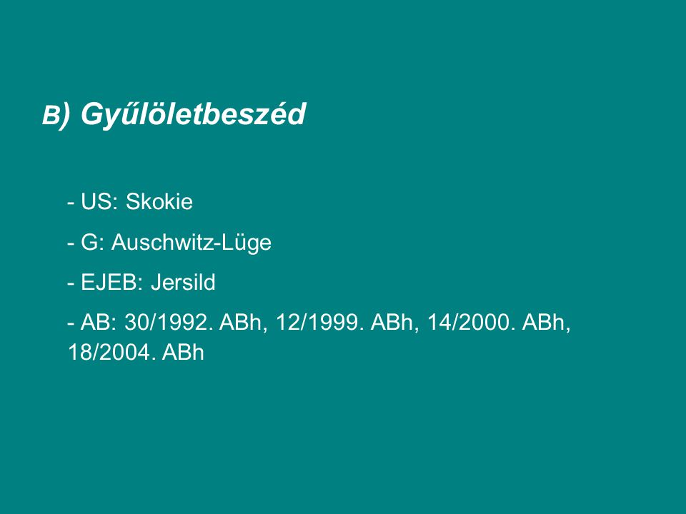 B ) Gyűlöletbeszéd - US: Skokie - G: Auschwitz-Lüge - EJEB: Jersild - AB: 30/1992. ABh, 12/1999. ABh, 14/2000. ABh, 18/2004. ABh