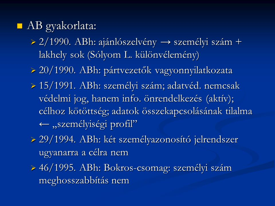 AB gyakorlata: AB gyakorlata:  2/1990. ABh: ajánlószelvény → személyi szám + lakhely sok (Sólyom L. különvélemény)  20/1990. ABh: pártvezetők vagyon