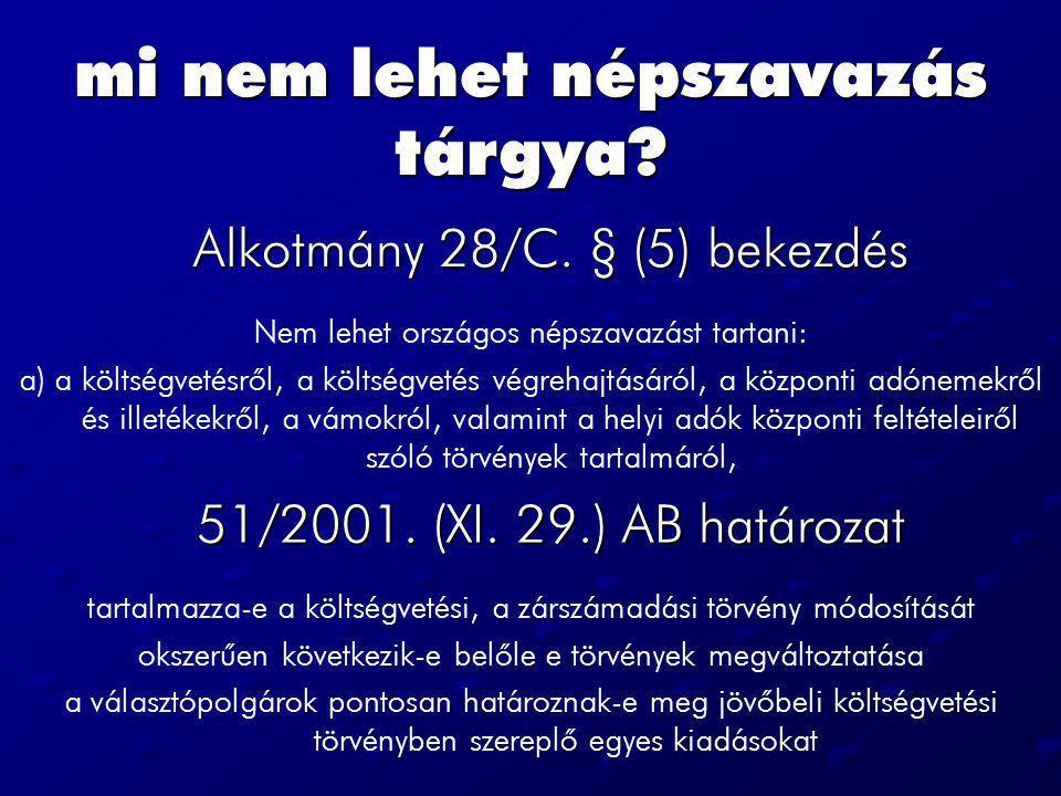mi nem lehet népszavazás tárgya? Alkotmány 28/C. § (5) bekezdés Nem lehet országos népszavazást tartani: a) a költségvetésrõl, a költségvetés végrehaj