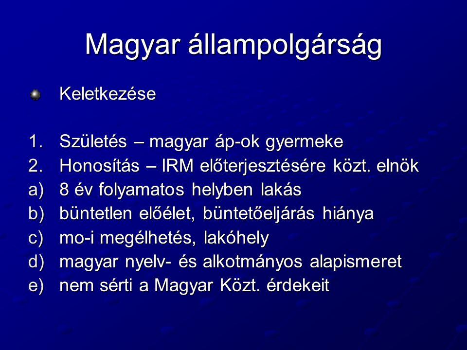 Magyar állampolgárság Keletkezése 1.Születés – magyar áp-ok gyermeke 2.Honosítás – IRM előterjesztésére közt.
