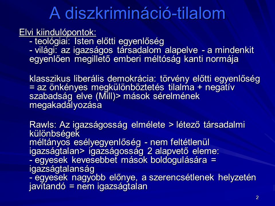 """3 A diszkrimináció-tilalom A hátrányos megkülönböztetés tilalma mint speciális jog: - önálló jog - más jogok érvényesítési módjának mércéje> eljárási követelmény tilos osztályozások: nem, nemzetiségi, etnikai hovatartozás, vallási meggyőződés, politikai nézet, társadalmi helyzet, származás, bőrszín, szexuális orientáció, kor + """"egyéb helyzet (amit az egyén nem befolyásolhat > diszkr."""