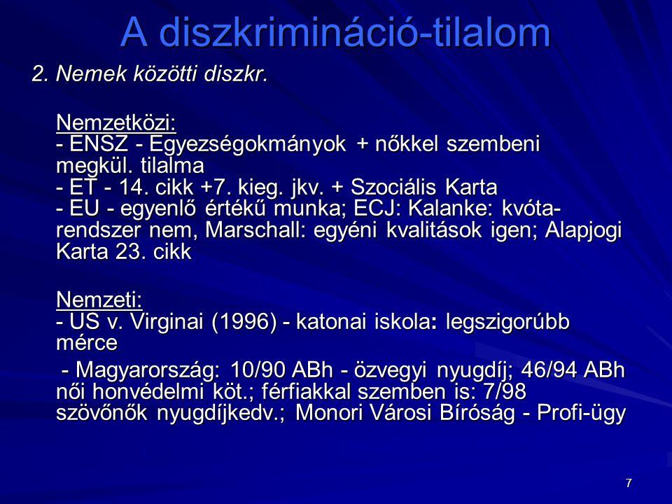 7 A diszkrimináció-tilalom 2. Nemek közötti diszkr. Nemzetközi: - ENSZ - Egyezségokmányok + nőkkel szembeni megkül. tilalma - ET - 14. cikk +7. kieg.