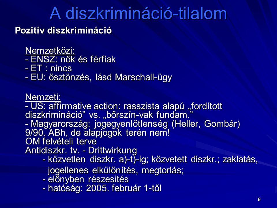 9 A diszkrimináció-tilalom Pozitív diszkrimináció Nemzetközi: - ENSZ: nők és férfiak - ET : nincs - EU: ösztönzés, lásd Marschall-ügy Nemzetközi: - EN