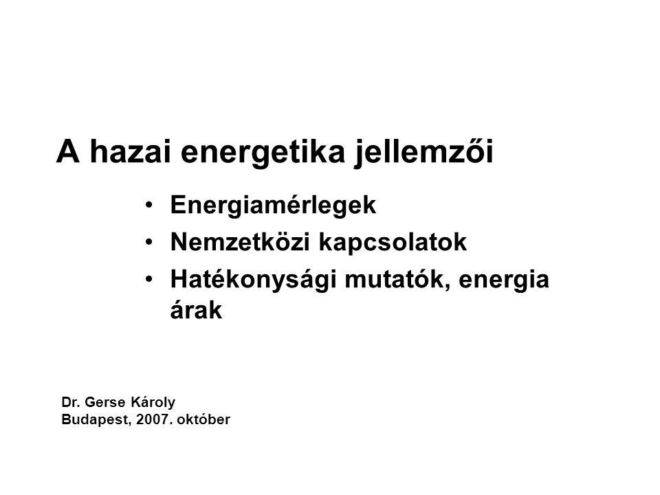 A hazai energetika jellemzői Energiamérlegek Nemzetközi kapcsolatok Hatékonysági mutatók, energia árak Dr. Gerse Károly Budapest, 2007. október
