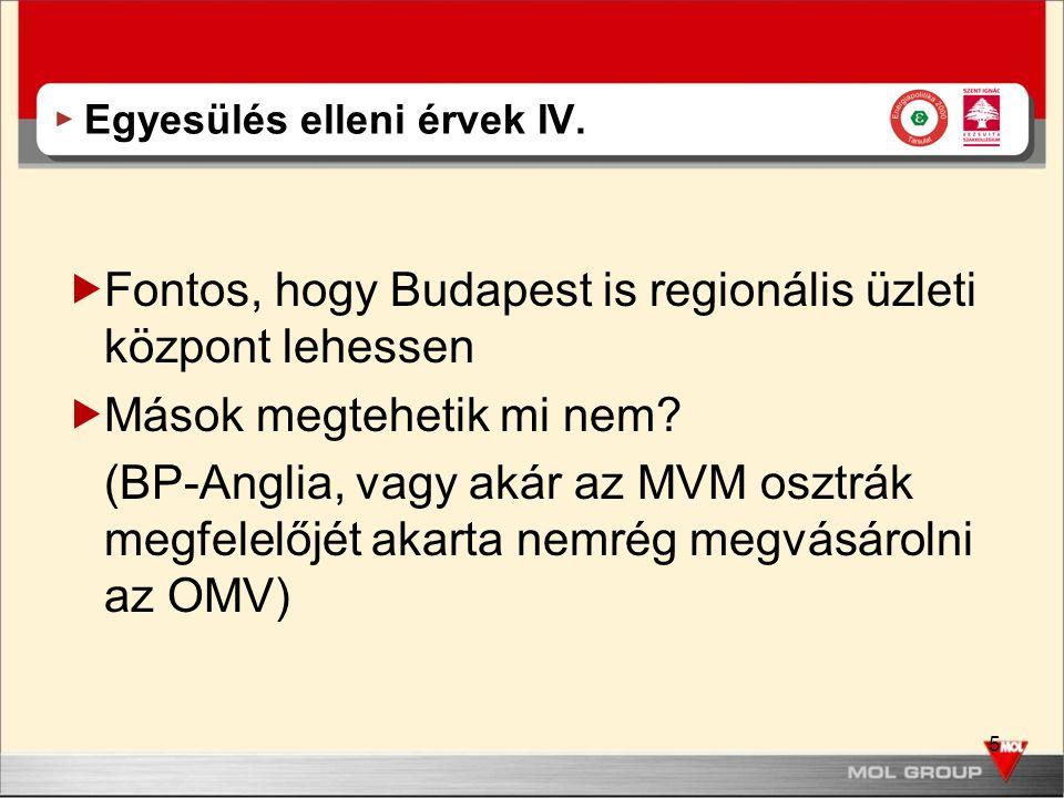 5 Egyesülés elleni érvek IV.  Fontos, hogy Budapest is regionális üzleti központ lehessen  Mások megtehetik mi nem? (BP-Anglia, vagy akár az MVM osz