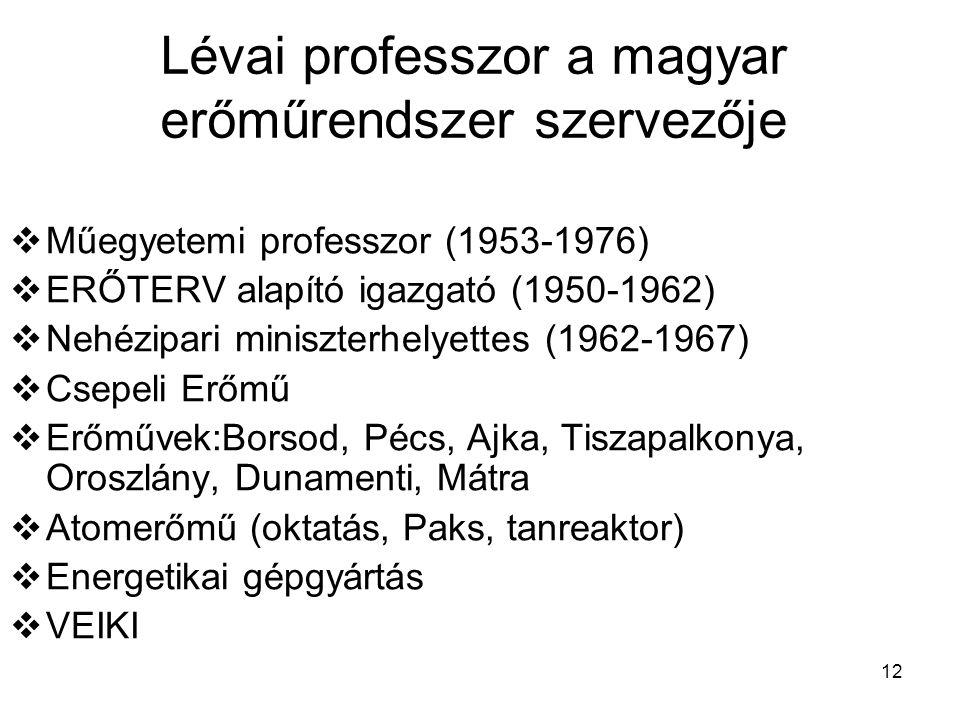 12 Lévai professzor a magyar erőműrendszer szervezője  Műegyetemi professzor (1953-1976)  ERŐTERV alapító igazgató (1950-1962)  Nehézipari miniszterhelyettes (1962-1967)  Csepeli Erőmű  Erőművek:Borsod, Pécs, Ajka, Tiszapalkonya, Oroszlány, Dunamenti, Mátra  Atomerőmű (oktatás, Paks, tanreaktor)  Energetikai gépgyártás  VEIKI
