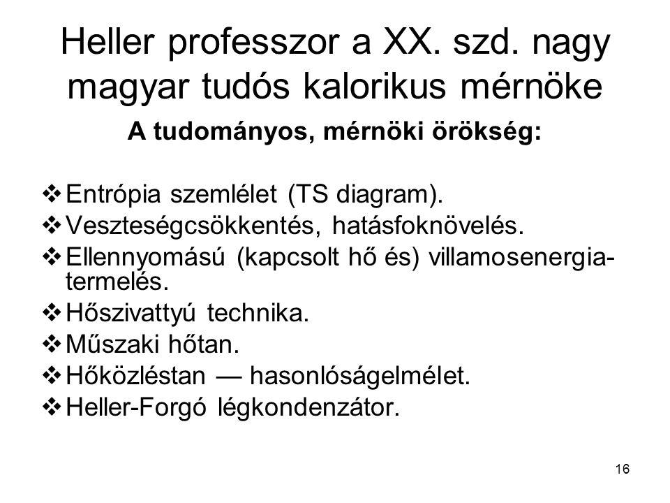 16 Heller professzor a XX. szd. nagy magyar tudós kalorikus mérnöke A tudományos, mérnöki örökség:  Entrópia szemlélet (TS diagram).  Veszteségcsökk