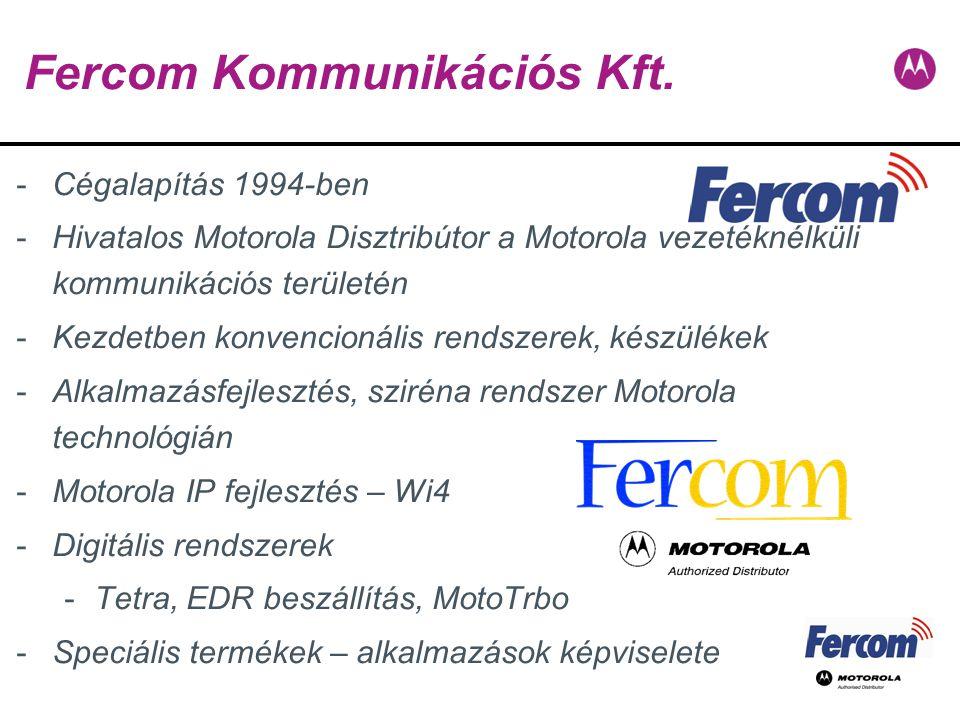 Fercom Kommunikációs Kft. -Cégalapítás 1994-ben -Hivatalos Motorola Disztribútor a Motorola vezetéknélküli kommunikációs területén -Kezdetben konvenci