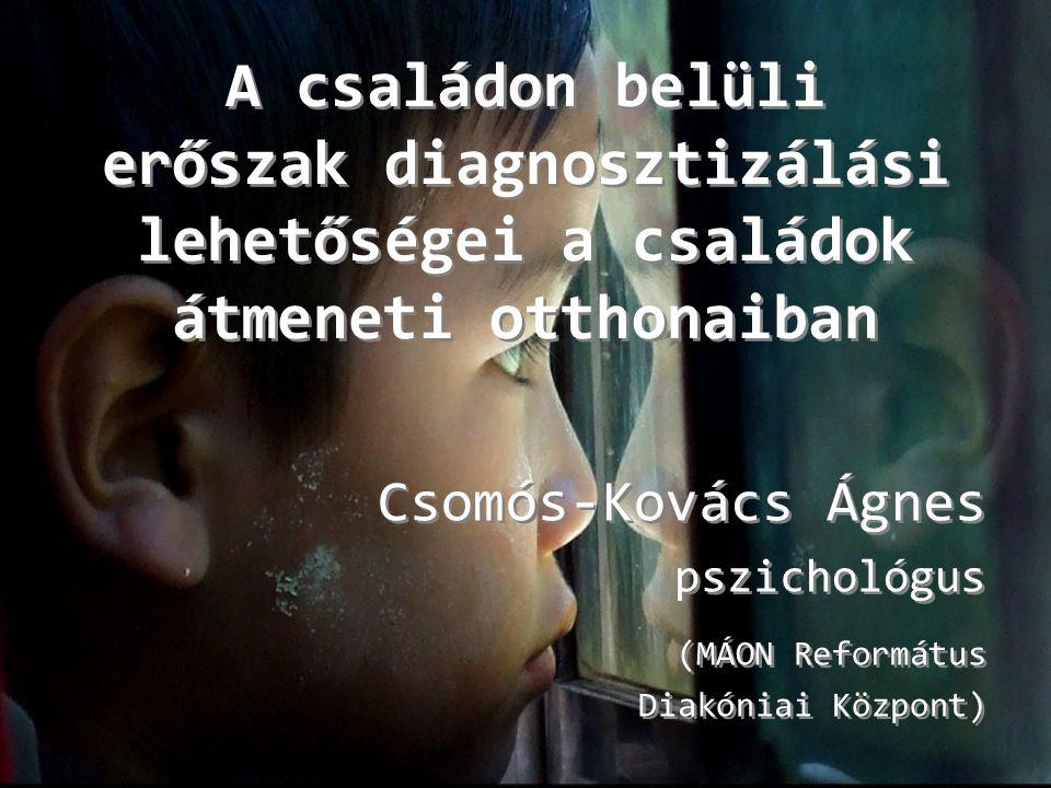 A családon belüli erőszak diagnosztizálási lehetőségei a családok átmeneti otthonaiban Csomós-Kovács Ágnes pszichológus (MÁON Református Diakóniai Köz