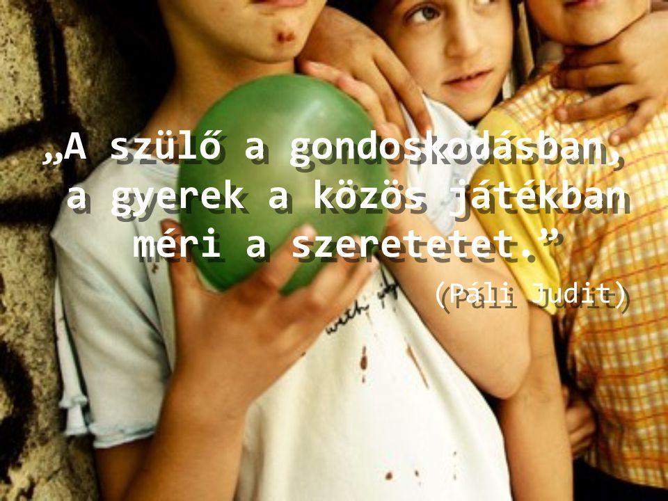 """""""A szülő a gondoskodásban, a gyerek a közös játékban méri a szeretetet."""" (Páli Judit) """"A szülő a gondoskodásban, a gyerek a közös játékban méri a szer"""