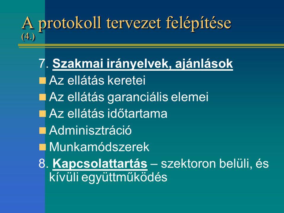 A protokoll tervezet felépítése (4.) 7. Szakmai irányelvek, ajánlások Az ellátás keretei Az ellátás garanciális elemei Az ellátás időtartama Adminiszt