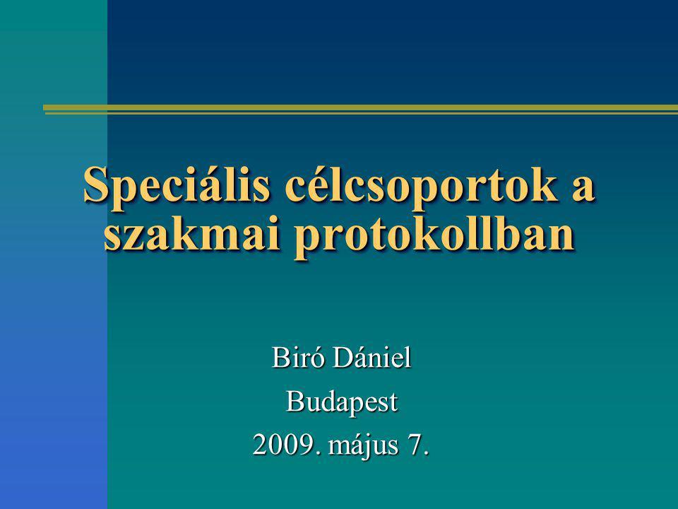 Speciális célcsoportok a szakmai protokollban Biró Dániel Budapest 2009. május 7.