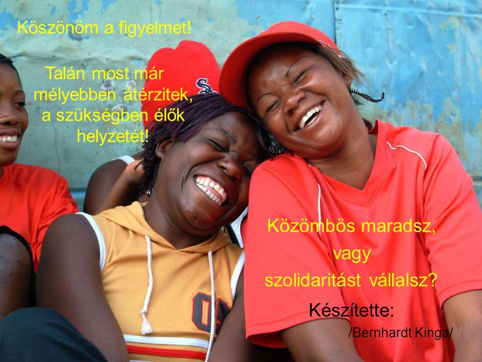 Közömbös maradsz, vagy szolidaritást vállalsz. Készítette: /Bernhardt Kinga/ Köszönöm a figyelmet.